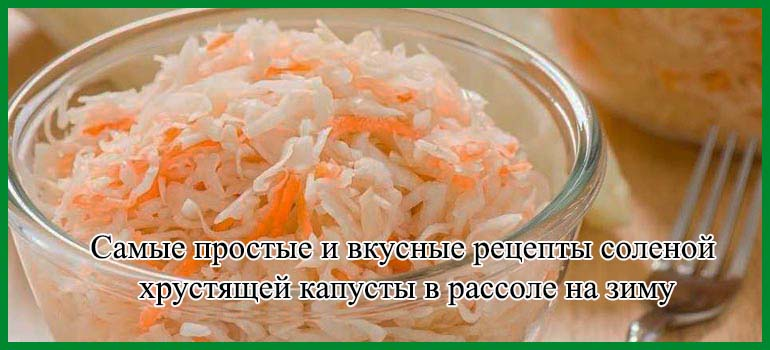 Самые простые и вкусные рецепты соленой хрустящей капусты в рассоле на зиму
